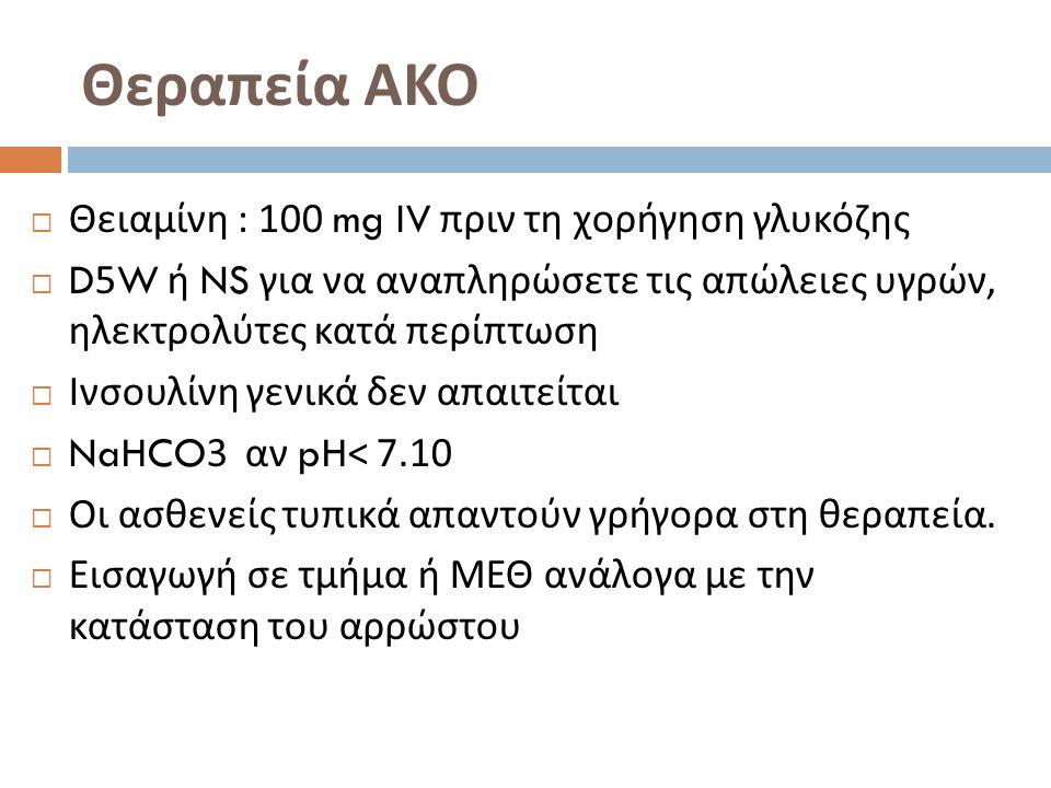 Θεραπεία ΑΚΟ  Θειαμίνη : 100 mg IV πριν τη χορήγηση γλυκόζης  D5W ή NS για να αναπληρώσετε τις απώλειες υγρών, ηλεκτρολύτες κατά περίπτωση  Ινσουλί