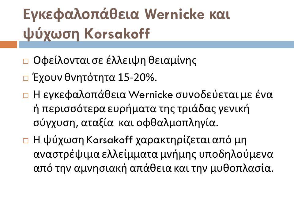 Εγκεφαλοπάθεια Wernicke και ψύχωση Korsakoff  Οφείλονται σε έλλειψη θειαμίνης  Έχουν θνητότητα 15-20%.  Η εγκεφαλοπάθεια Wernicke συνοδεύεται με έν