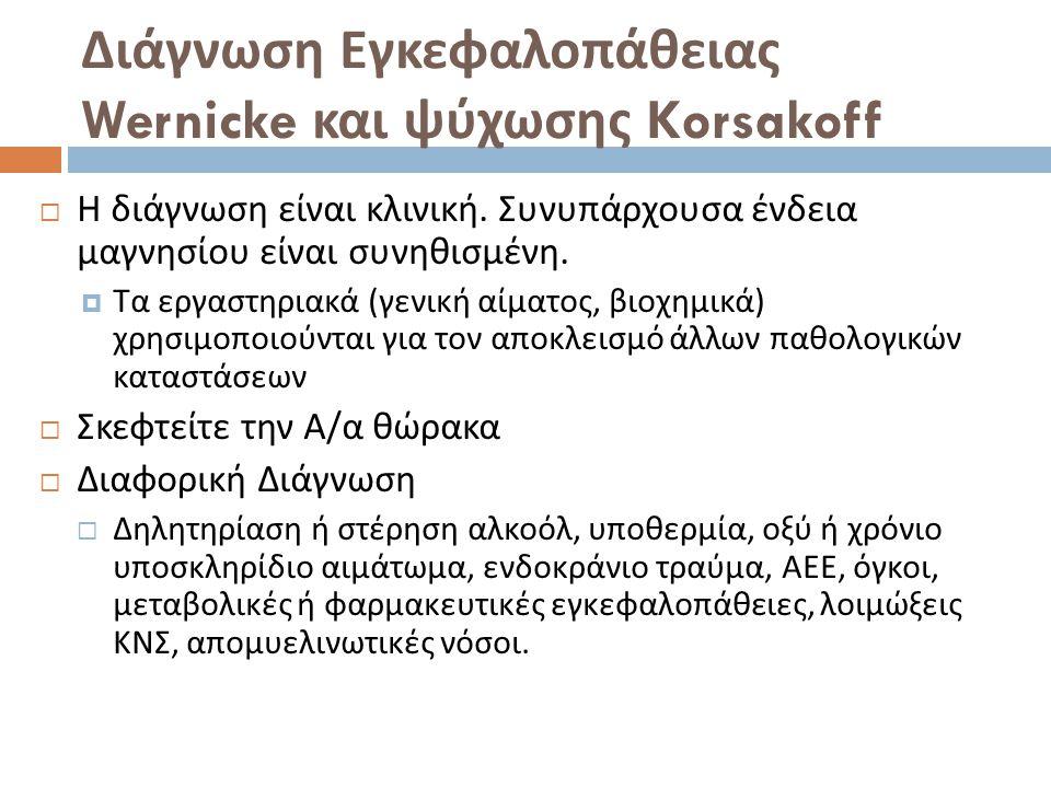 Διάγνωση Εγκεφαλοπάθειας Wernicke και ψύχωσης Korsakoff  Η διάγνωση είναι κλινική. Συνυπάρχουσα ένδεια μαγνησίου είναι συνηθισμένη.  Τα εργαστηριακά