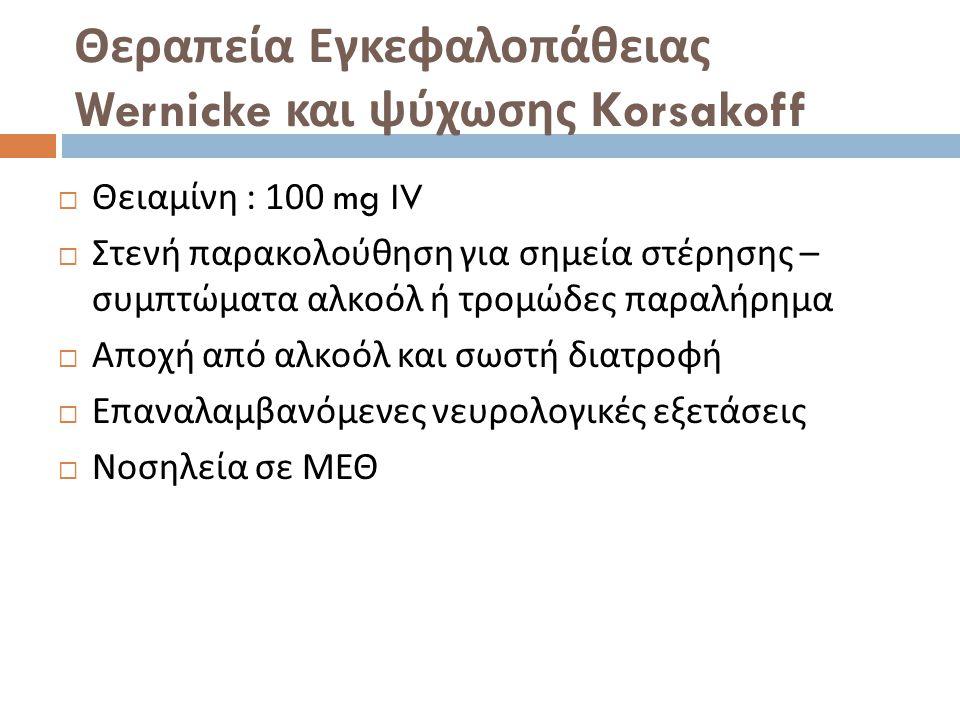 Θεραπεία Εγκεφαλοπάθειας Wernicke και ψύχωσης Korsakoff  Θειαμίνη : 100 mg IV  Στενή παρακολούθηση για σημεία στέρησης – συμπτώματα αλκοόλ ή τρομώδες παραλήρημα  Αποχή από αλκοόλ και σωστή διατροφή  Επαναλαμβανόμενες νευρολογικές εξετάσεις  Νοσηλεία σε ΜΕΘ