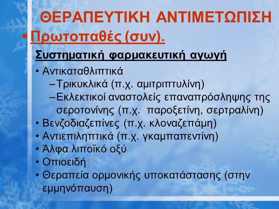 ΘΕΡΑΠΕΥΤΙΚΗ ΑΝΤΙΜΕΤΩΠΙΣΗ  Πρωτοπαθές (συν). Συστηματική φαρμακευτική αγωγή Αντικαταθλιπτικά –Τρικυκλικά (π.χ. αμιτριπτυλίνη) –Εκλεκτικοί αναστολείς ε