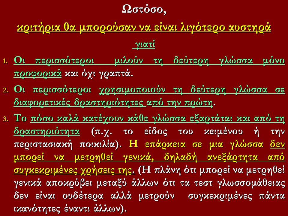 Ωστόσο, κριτήρια θα μπορούσαν να είναι λιγότερο αυστηρά γιατί γιατί 1. Οι περισσότεροι μιλούν τη δεύτερη γλώσσα μόνο προφορικά και όχι γραπτά. 2. Οι π