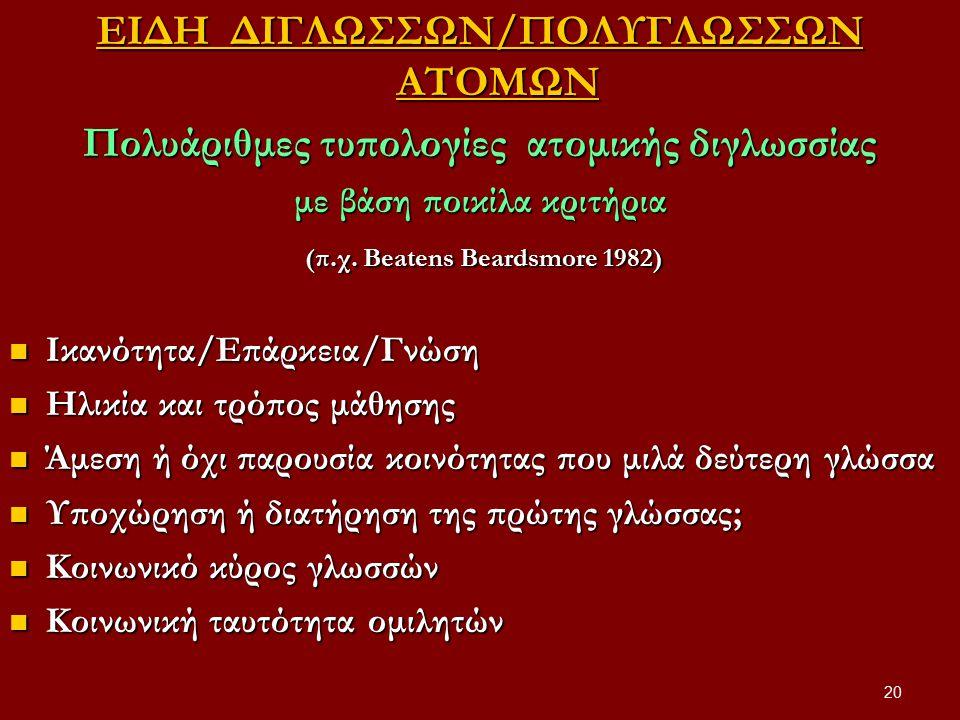 20 ΕΙΔΗ ΔΙΓΛΩΣΣΩΝ/ΠΟΛΥΓΛΩΣΣΩΝ ΑΤΟΜΩΝ Πολυάριθμες τυπολογίες ατομικής διγλωσσίας με βάση ποικίλα κριτήρια (π.χ. Beatens Beardsmore 1982) (π.χ. Beatens