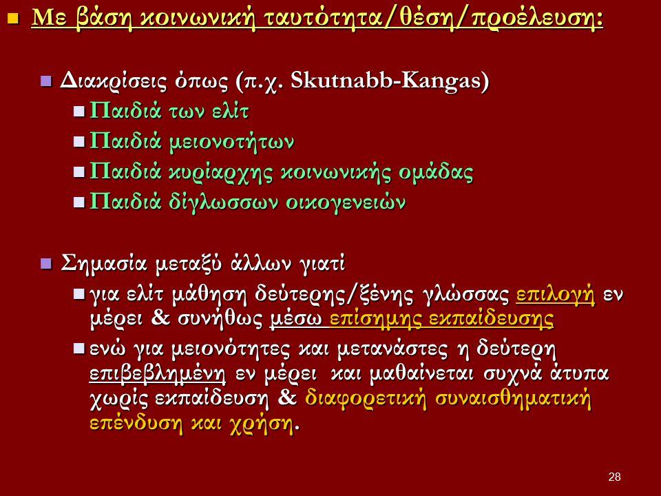 28 Μ ε βάση κοινωνική ταυτότητα/θέση/προέλευση: Μ ε βάση κοινωνική ταυτότητα/θέση/προέλευση: Διακρίσεις όπως (π.χ. Skutnabb-Kangas) Διακρίσεις όπως (π