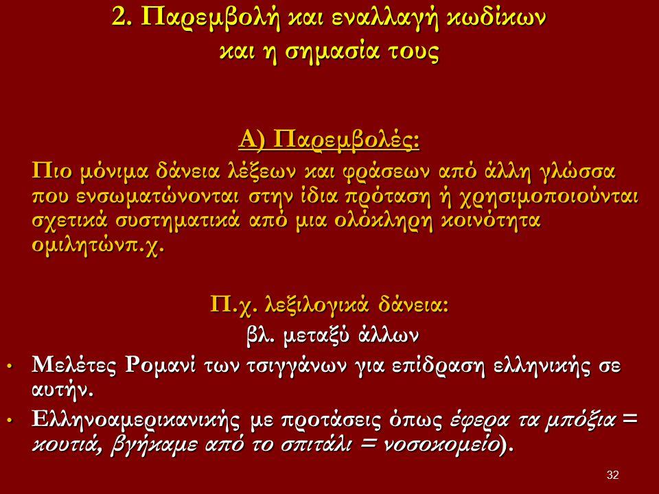 32 2. Παρεμβολή και εναλλαγή κωδίκων και η σημασία τους Α) Παρεμβολές: Πιο μόνιμα δάνεια λέξεων και φράσεων από άλλη γλώσσα που ενσωματώνονται στην ίδ