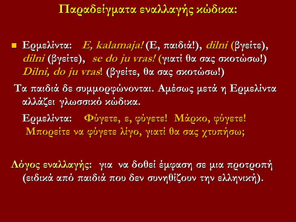 Παραδείγματα εναλλαγής κώδικα: Ερμελίντα: E, kalamaja! (Ε, παιδιά!), dilni (βγείτε), dilni (βγείτε), se do ju vras! (γιατί θα σας σκοτώσω!) Dilni, do