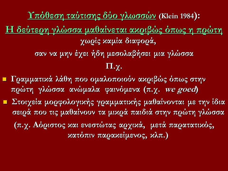 Υπόθεση ταύτισης δύο γλωσσών (Κlein 1984 ): Η δεύτερη γλώσσα μαθαίνεται ακριβώς όπως η πρώτη χωρίς καμία διαφορά, σαν να μην έχει ήδη μεσολαβήσει μια