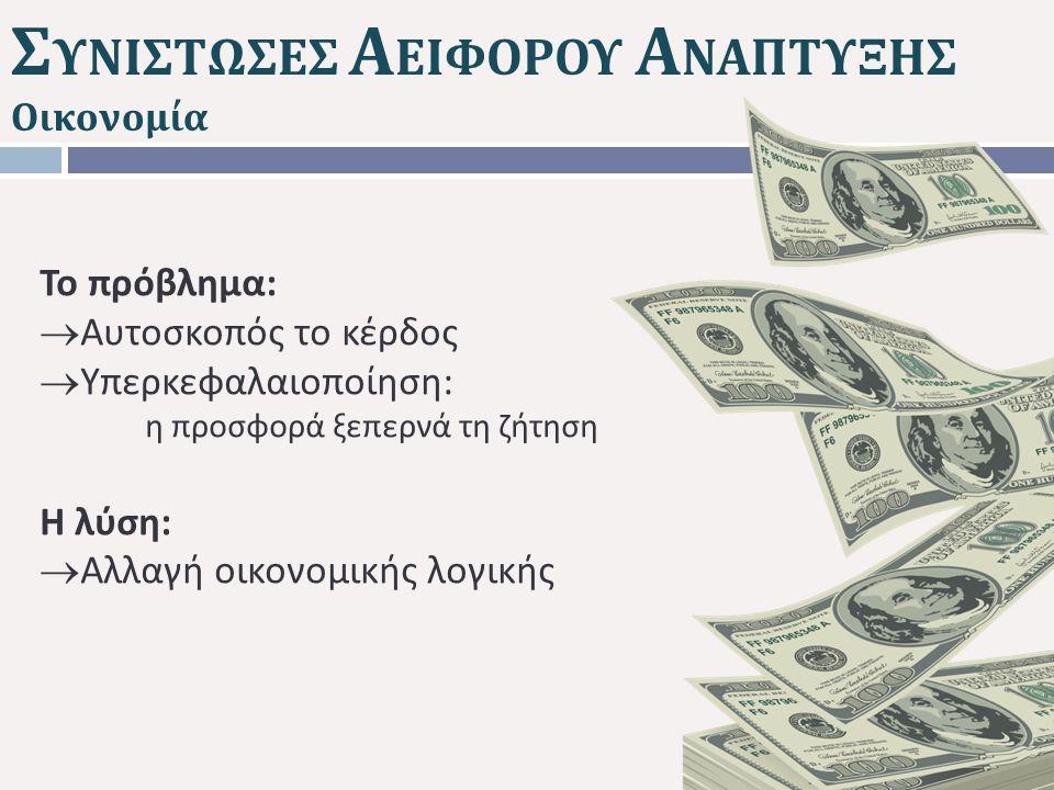 Σ ΥΝΙΣΤΩΣΕΣ Α ΕΙΦΟΡΟΥ Α ΝΑΠΤΥΞΗΣ Οικονομία Το πρόβλημα :  Αυτοσκοπός το κέρδος  Υπερκεφαλαιοποίηση : η προσφορά ξεπερνά τη ζήτηση Η λύση :  Αλλαγή οικονομικής λογικής