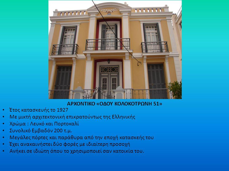 ΑΡΧΟΝΤΙΚΟ «ΟΔΟΥ ΚΟΛΟΚΟΤΡΩΝΗ 51» Έτος κατασκευής το 1927 Με μικτή αρχιτεκτονική επικρατούντως της Ελληνικής Χρώμα : Λευκό και Πορτοκαλί Συνολικό Εμβαδό