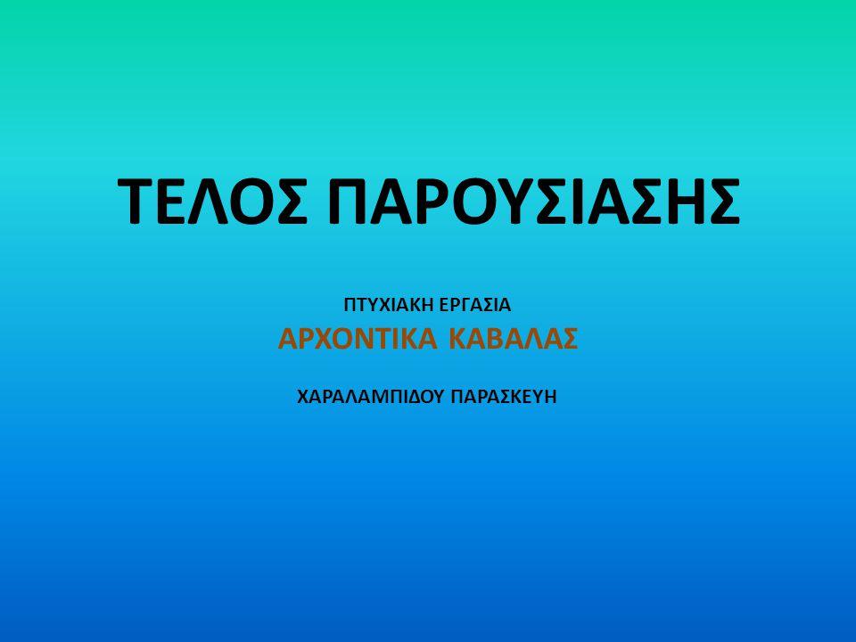 ΤΕΛΟΣ ΠΑΡΟΥΣΙΑΣΗΣ ΠΤΥΧΙΑΚΗ ΕΡΓΑΣΙΑ ΑΡΧΟΝΤΙΚΑ ΚΑΒΑΛΑΣ ΧΑΡΑΛΑΜΠΙΔΟΥ ΠΑΡΑΣΚΕΥΗ