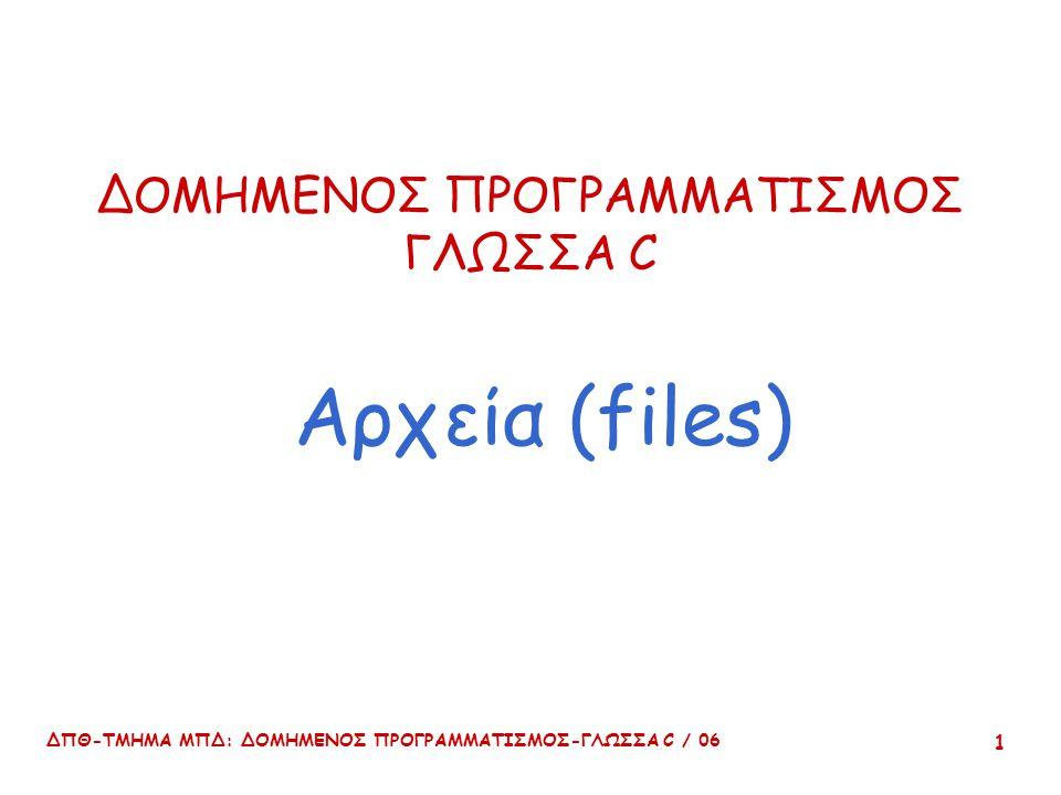 ΔΠΘ-ΤΜΗΜΑ ΜΠΔ: ΔΟΜΗΜΕΝΟΣ ΠΡΟΓΡΑΜΜΑΤΙΣΜΟΣ-ΓΛΩΣΣΑ C / 06 22 Examples FILE *pfile = fopen( myfile.txt , w ); /* Open file myfile.txt to write it */ pfile = fopen( myfile.txt , a ); /* Open file myfile.txt to add to it */ pfile = fopen( myfile.txt , r );