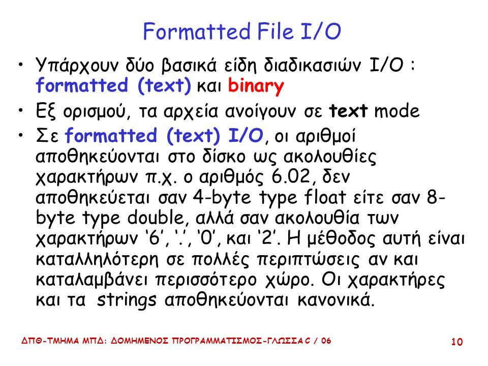 ΔΠΘ-ΤΜΗΜΑ ΜΠΔ: ΔΟΜΗΜΕΝΟΣ ΠΡΟΓΡΑΜΜΑΤΙΣΜΟΣ-ΓΛΩΣΣΑ C / 06 10 Formatted File I/O Υπάρχουν δύο βασικά είδη διαδικασιών Ι/Ο : formatted (text) και binary Εξ ορισμού, τα αρχεία ανοίγουν σε text mode Σε formatted (text) I/O, οι αριθμοί αποθηκεύονται στο δίσκο ως ακολουθίες χαρακτήρων π.χ.