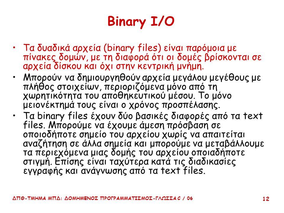 ΔΠΘ-ΤΜΗΜΑ ΜΠΔ: ΔΟΜΗΜΕΝΟΣ ΠΡΟΓΡΑΜΜΑΤΙΣΜΟΣ-ΓΛΩΣΣΑ C / 06 12 Binary I/O Τα δυαδικά αρχεία (binary files) είναι παρόμοια με πίνακες δομών, με τη διαφορά ότι οι δομές βρίσκονται σε αρχεία δίσκου και όχι στην κεντρική μνήμη.