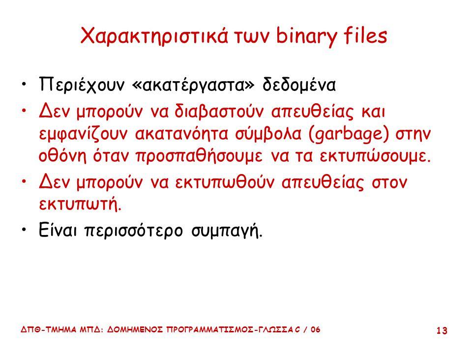ΔΠΘ-ΤΜΗΜΑ ΜΠΔ: ΔΟΜΗΜΕΝΟΣ ΠΡΟΓΡΑΜΜΑΤΙΣΜΟΣ-ΓΛΩΣΣΑ C / 06 13 Χαρακτηριστικά των binary files Περιέχουν «ακατέργαστα» δεδομένα Δεν μπορούν να διαβαστούν απευθείας και εμφανίζουν ακατανόητα σύμβολα (garbage) στην οθόνη όταν προσπαθήσουμε να τα εκτυπώσουμε.