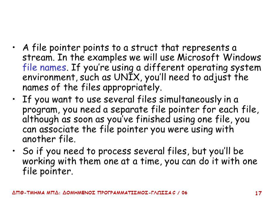 ΔΠΘ-ΤΜΗΜΑ ΜΠΔ: ΔΟΜΗΜΕΝΟΣ ΠΡΟΓΡΑΜΜΑΤΙΣΜΟΣ-ΓΛΩΣΣΑ C / 06 17 A file pointer points to a struct that represents a stream. In the examples we will use Micr