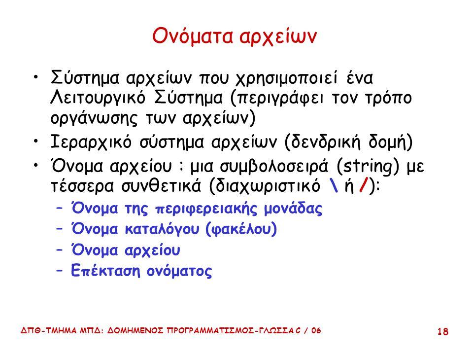 ΔΠΘ-ΤΜΗΜΑ ΜΠΔ: ΔΟΜΗΜΕΝΟΣ ΠΡΟΓΡΑΜΜΑΤΙΣΜΟΣ-ΓΛΩΣΣΑ C / 06 18 Ονόματα αρχείων Σύστημα αρχείων που χρησιμοποιεί ένα Λειτουργικό Σύστημα (περιγράφει τον τρόπο οργάνωσης των αρχείων) Ιεραρχικό σύστημα αρχείων (δενδρική δομή) Όνομα αρχείου : μια συμβολοσειρά (string) με τέσσερα συνθετικά (διαχωριστικό \ ή /): –Όνομα της περιφερειακής μονάδας –Όνομα καταλόγου (φακέλου) –Όνομα αρχείου –Επέκταση ονόματος
