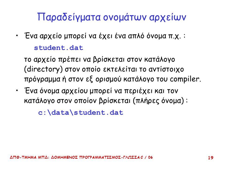 ΔΠΘ-ΤΜΗΜΑ ΜΠΔ: ΔΟΜΗΜΕΝΟΣ ΠΡΟΓΡΑΜΜΑΤΙΣΜΟΣ-ΓΛΩΣΣΑ C / 06 19 Παραδείγματα ονομάτων αρχείων Ένα αρχείο μπορεί να έχει ένα απλό όνομα π.χ. : student.dat το