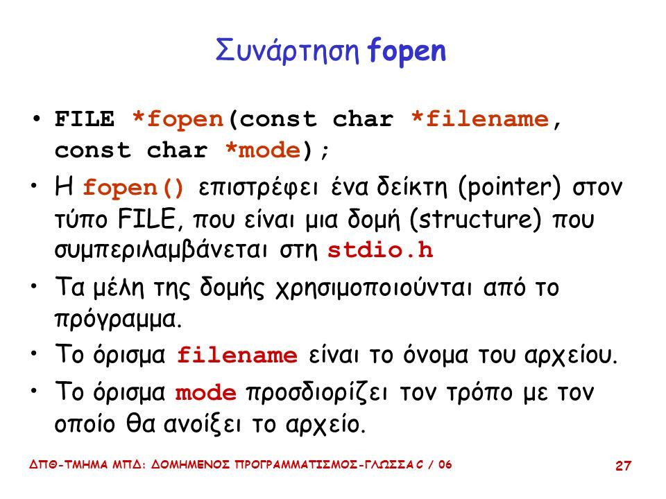 ΔΠΘ-ΤΜΗΜΑ ΜΠΔ: ΔΟΜΗΜΕΝΟΣ ΠΡΟΓΡΑΜΜΑΤΙΣΜΟΣ-ΓΛΩΣΣΑ C / 06 27 Συνάρτηση fopen FILE *fopen(const char *filename, const char *mode); Η fopen() επιστρέφει ένα δείκτη (pointer) στον τύπο FILE, που είναι μια δομή (structure) που συμπεριλαμβάνεται στη stdio.h Τα μέλη της δομής χρησιμοποιούνται από το πρόγραμμα.