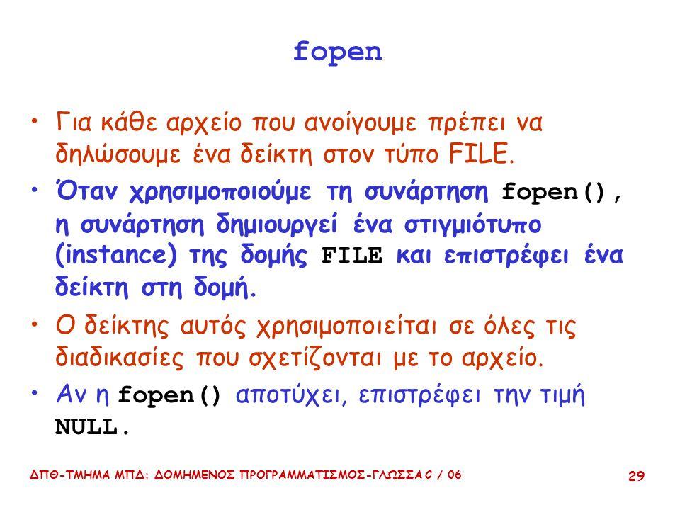 ΔΠΘ-ΤΜΗΜΑ ΜΠΔ: ΔΟΜΗΜΕΝΟΣ ΠΡΟΓΡΑΜΜΑΤΙΣΜΟΣ-ΓΛΩΣΣΑ C / 06 29 fopen Για κάθε αρχείο που ανοίγουμε πρέπει να δηλώσουμε ένα δείκτη στον τύπο FILE. Όταν χρησ