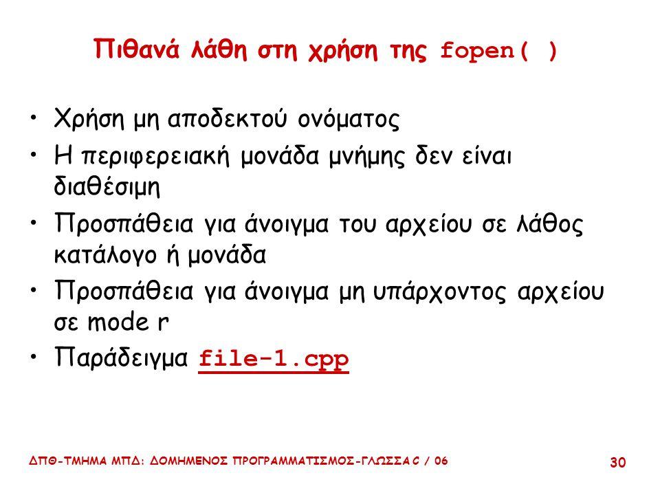 ΔΠΘ-ΤΜΗΜΑ ΜΠΔ: ΔΟΜΗΜΕΝΟΣ ΠΡΟΓΡΑΜΜΑΤΙΣΜΟΣ-ΓΛΩΣΣΑ C / 06 30 Πιθανά λάθη στη χρήση της fopen( ) Χρήση μη αποδεκτού ονόματος Η περιφερειακή μονάδα μνήμης δεν είναι διαθέσιμη Προσπάθεια για άνοιγμα του αρχείου σε λάθος κατάλογο ή μονάδα Προσπάθεια για άνοιγμα μη υπάρχοντος αρχείου σε mode r Παράδειγμα file-1.cpp