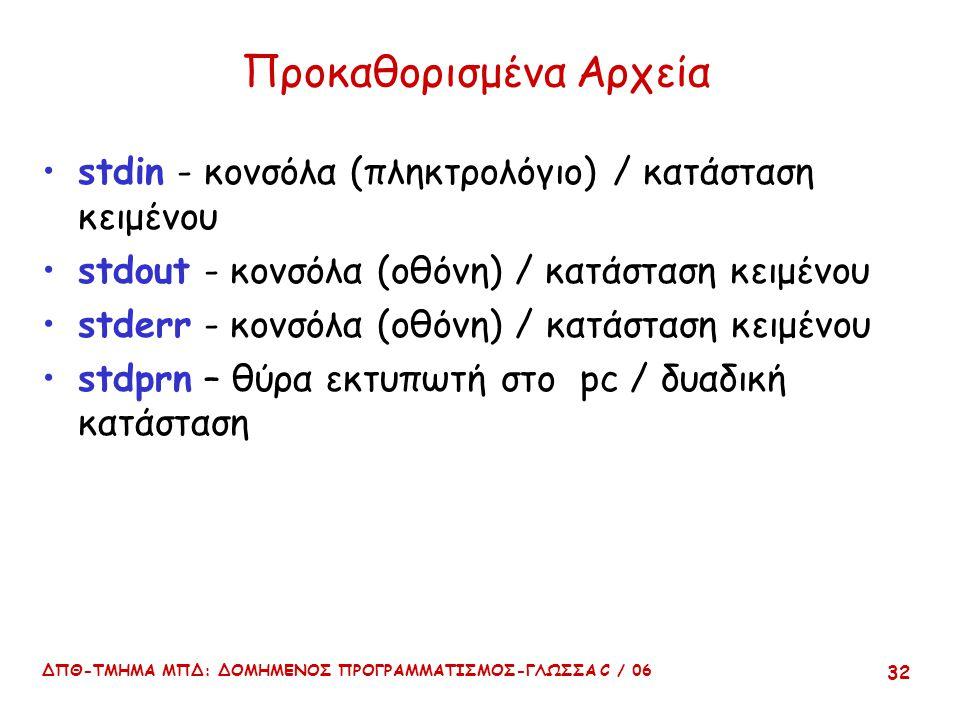 ΔΠΘ-ΤΜΗΜΑ ΜΠΔ: ΔΟΜΗΜΕΝΟΣ ΠΡΟΓΡΑΜΜΑΤΙΣΜΟΣ-ΓΛΩΣΣΑ C / 06 32 Προκαθορισμένα Αρχεία stdin - κονσόλα (πληκτρολόγιο) / κατάσταση κειμένου stdout - κονσόλα (οθόνη) / κατάσταση κειμένου stderr - κονσόλα (οθόνη) / κατάσταση κειμένου stdprn – θύρα εκτυπωτή στο pc / δυαδική κατάσταση