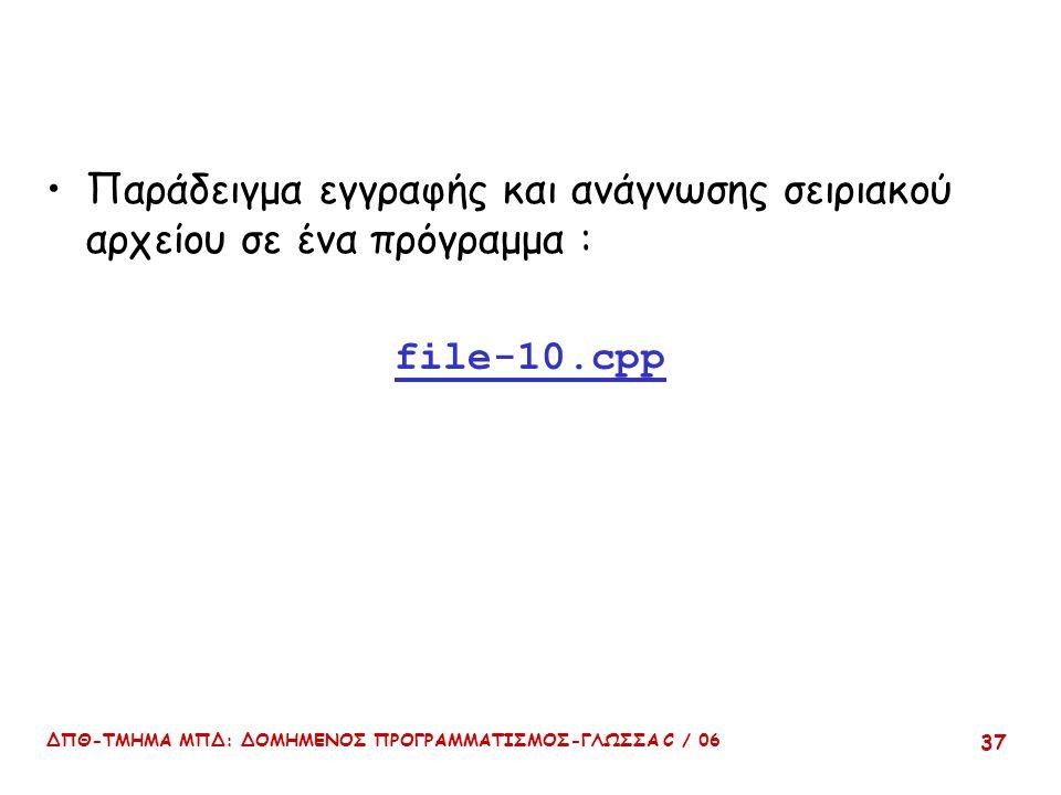 ΔΠΘ-ΤΜΗΜΑ ΜΠΔ: ΔΟΜΗΜΕΝΟΣ ΠΡΟΓΡΑΜΜΑΤΙΣΜΟΣ-ΓΛΩΣΣΑ C / 06 37 Παράδειγμα εγγραφής και ανάγνωσης σειριακού αρχείου σε ένα πρόγραμμα : file-10.cpp