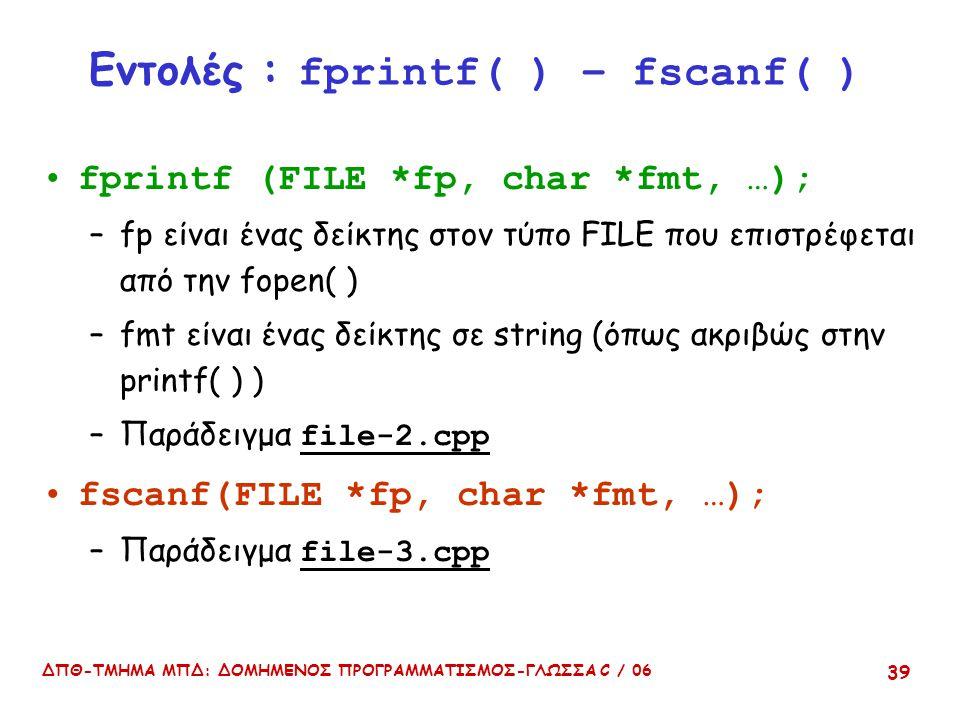 ΔΠΘ-ΤΜΗΜΑ ΜΠΔ: ΔΟΜΗΜΕΝΟΣ ΠΡΟΓΡΑΜΜΑΤΙΣΜΟΣ-ΓΛΩΣΣΑ C / 06 39 Εντολές : fprintf( ) – fscanf( ) fprintf (FILE *fp, char *fmt, …); –fp είναι ένας δείκτης στον τύπο FILE που επιστρέφεται από την fopen( ) –fmt είναι ένας δείκτης σε string (όπως ακριβώς στην printf( ) ) –Παράδειγμα file-2.cpp fscanf(FILE *fp, char *fmt, …); –Παράδειγμα file-3.cpp