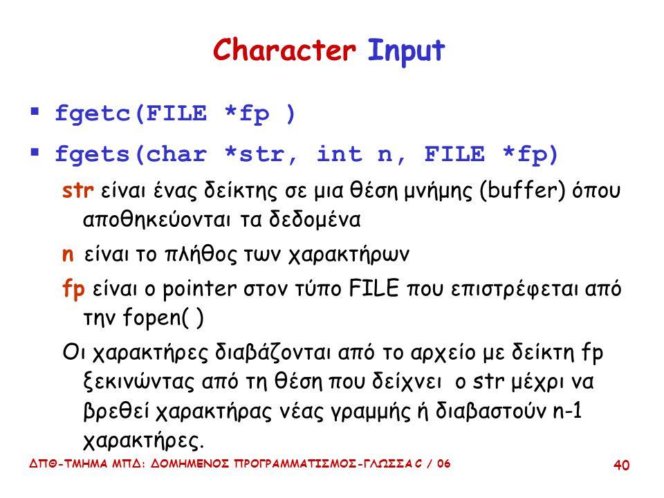 ΔΠΘ-ΤΜΗΜΑ ΜΠΔ: ΔΟΜΗΜΕΝΟΣ ΠΡΟΓΡΑΜΜΑΤΙΣΜΟΣ-ΓΛΩΣΣΑ C / 06 40 Character Input  fgetc(FILE *fp )  fgets(char *str, int n, FILE *fp) str είναι ένας δείκτης σε μια θέση μνήμης (buffer) όπου αποθηκεύονται τα δεδομένα n είναι το πλήθος των χαρακτήρων fp είναι ο pointer στον τύπο FILE που επιστρέφεται από την fopen( ) Οι χαρακτήρες διαβάζονται από το αρχείο με δείκτη fp ξεκινώντας από τη θέση που δείχνει ο str μέχρι να βρεθεί χαρακτήρας νέας γραμμής ή διαβαστούν n-1 χαρακτήρες.