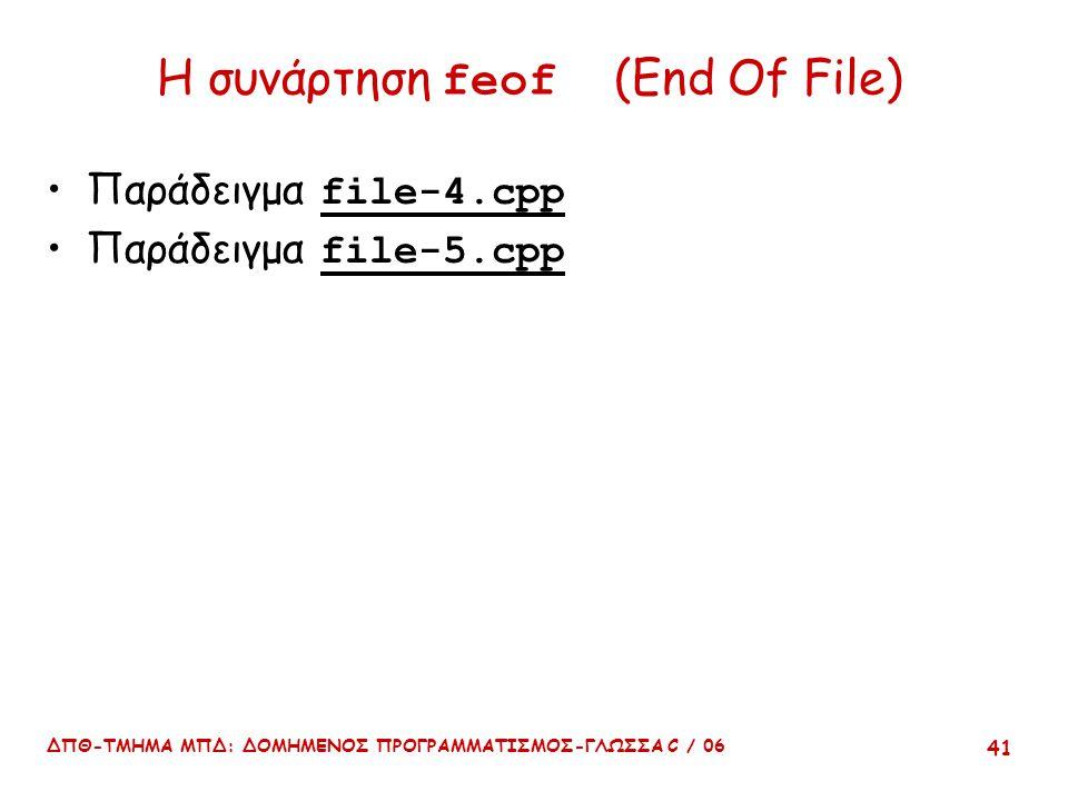 ΔΠΘ-ΤΜΗΜΑ ΜΠΔ: ΔΟΜΗΜΕΝΟΣ ΠΡΟΓΡΑΜΜΑΤΙΣΜΟΣ-ΓΛΩΣΣΑ C / 06 41 Η συνάρτηση feof (End Of File) Παράδειγμα file-4.cpp Παράδειγμα file-5.cpp