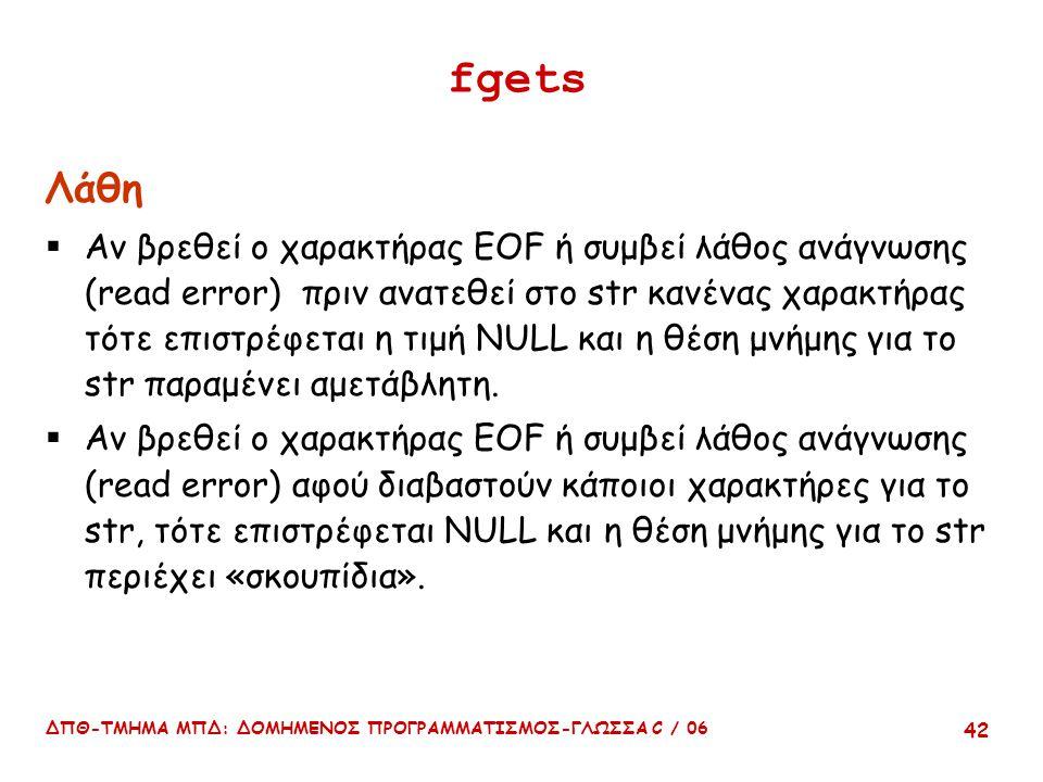 ΔΠΘ-ΤΜΗΜΑ ΜΠΔ: ΔΟΜΗΜΕΝΟΣ ΠΡΟΓΡΑΜΜΑΤΙΣΜΟΣ-ΓΛΩΣΣΑ C / 06 42 fgets Λάθη  Αν βρεθεί ο χαρακτήρας EOF ή συμβεί λάθος ανάγνωσης (read error) πριν ανατεθεί στο str κανένας χαρακτήρας τότε επιστρέφεται η τιμή NULL και η θέση μνήμης για το str παραμένει αμετάβλητη.