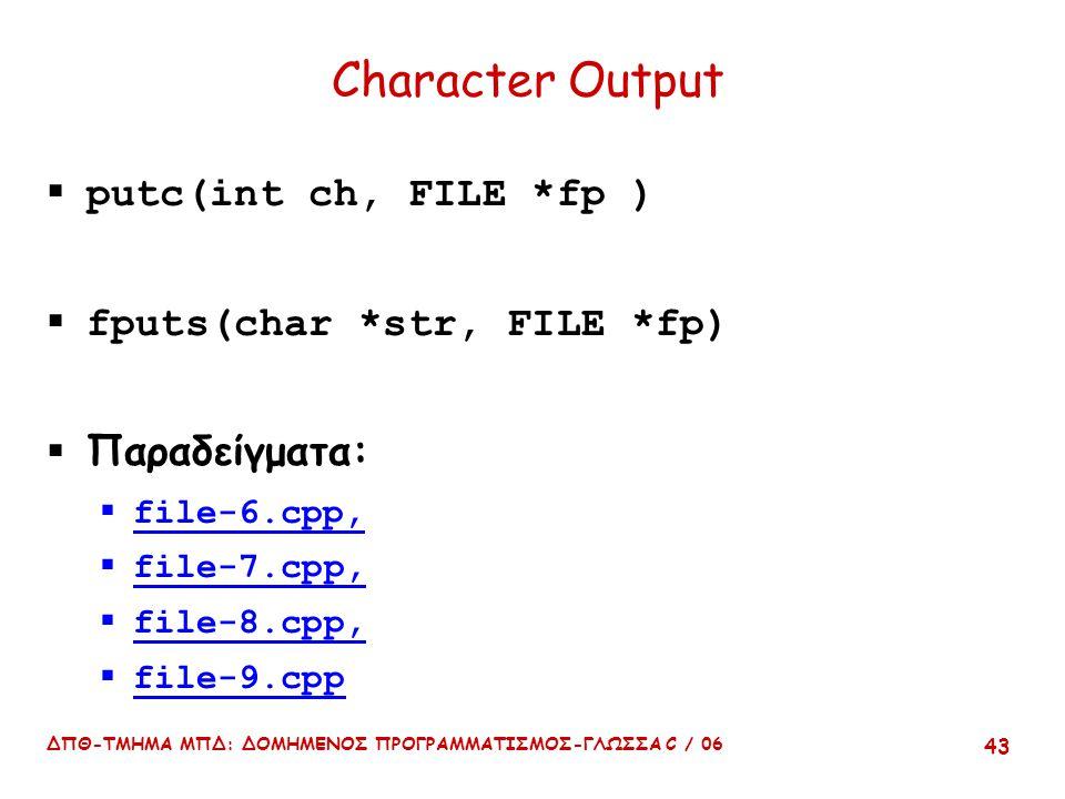 ΔΠΘ-ΤΜΗΜΑ ΜΠΔ: ΔΟΜΗΜΕΝΟΣ ΠΡΟΓΡΑΜΜΑΤΙΣΜΟΣ-ΓΛΩΣΣΑ C / 06 43 Character Output  putc(int ch, FILE *fp )  fputs(char *str, FILE *fp)  Παραδείγματα:  file-6.cpp,  file-7.cpp,  file-8.cpp,  file-9.cpp