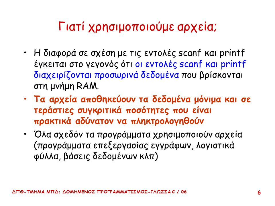 ΔΠΘ-ΤΜΗΜΑ ΜΠΔ: ΔΟΜΗΜΕΝΟΣ ΠΡΟΓΡΑΜΜΑΤΙΣΜΟΣ-ΓΛΩΣΣΑ C / 06 6 Γιατί χρησιμοποιούμε αρχεία; Η διαφορά σε σχέση με τις εντολές scanf και printf έγκειται στο γεγονός ότι οι εντολές scanf και printf διαχειρίζονται προσωρινά δεδομένα που βρίσκονται στη μνήμη RAM.