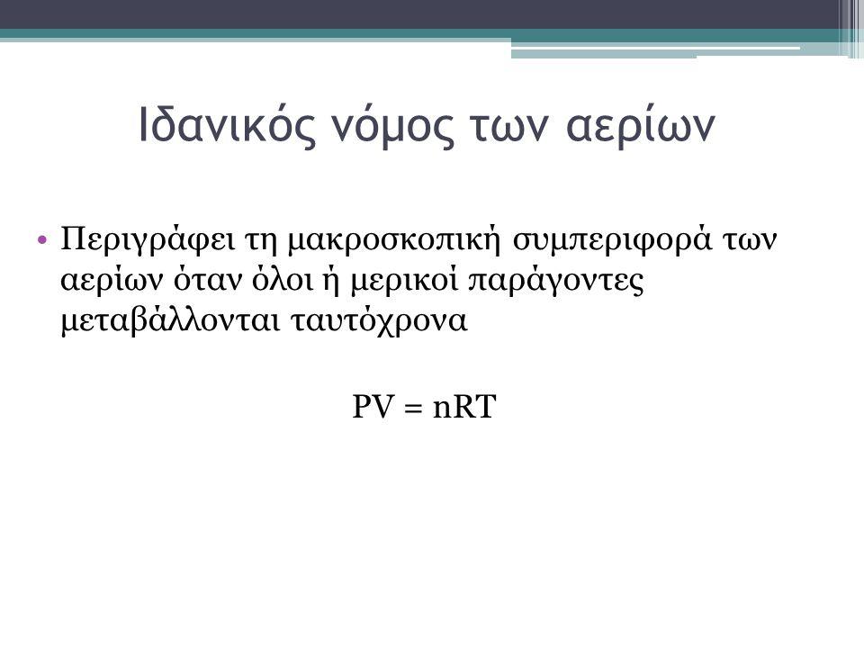 Ιδανικός νόμος των αερίων Περιγράφει τη μακροσκοπική συμπεριφορά των αερίων όταν όλοι ή μερικοί παράγοντες μεταβάλλονται ταυτόχρονα PV = nRT