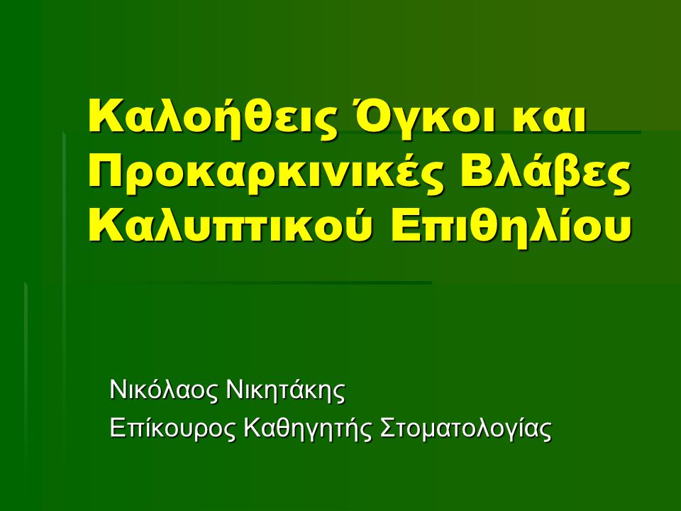 Καλοήθεις Όγκοι και Προκαρκινικές Βλάβες Καλυπτικού Επιθηλίου Νικόλαος Νικητάκης Επίκουρος Καθηγητής Στοματολογίας