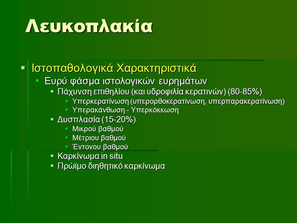 Λευκοπλακία  Ιστοπαθολογικά Χαρακτηριστικά  Ευρύ φάσμα ιστολογικών ευρημάτων  Πάχυνση επιθηλίου (και υδροφιλία κερατινών) (80-85%)  Υπερκερατίνωση