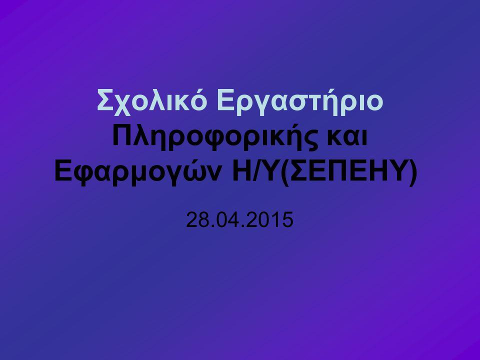 Σχολικό Εργαστήριο Πληροφορικής και Εφαρμογών Η/Υ(ΣΕΠΕΗΥ) 28.04.2015