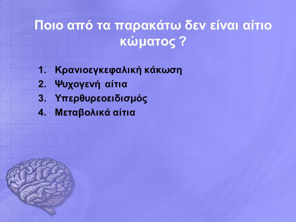 Ποιο από τα παρακάτω δεν είναι αίτιο κώματος ? 1.Κρανιοεγκεφαλική κάκωση 2.Ψυχογενή αίτια 3.Υπερθυρεοειδισμός 4.Μεταβολικά αίτια