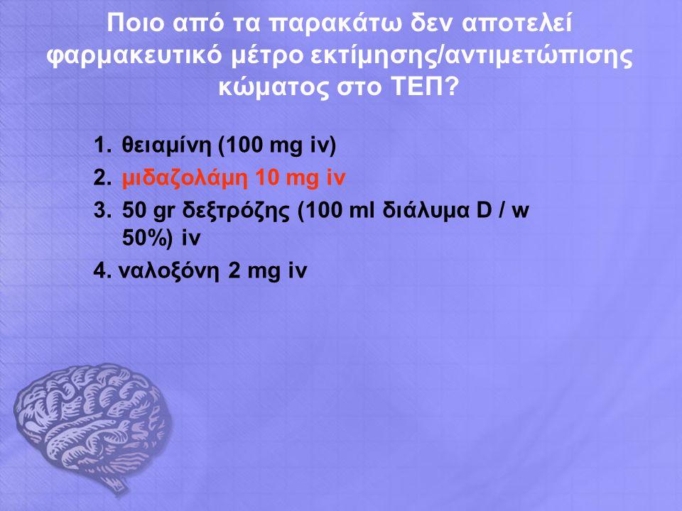 Ποιο από τα παρακάτω δεν αποτελεί φαρμακευτικό μέτρο εκτίμησης/αντιμετώπισης κώματος στο ΤΕΠ? 1.θειαμίνη (100 mg iv) 2.μιδαζολάμη 10 mg iv 3.50 gr δεξ
