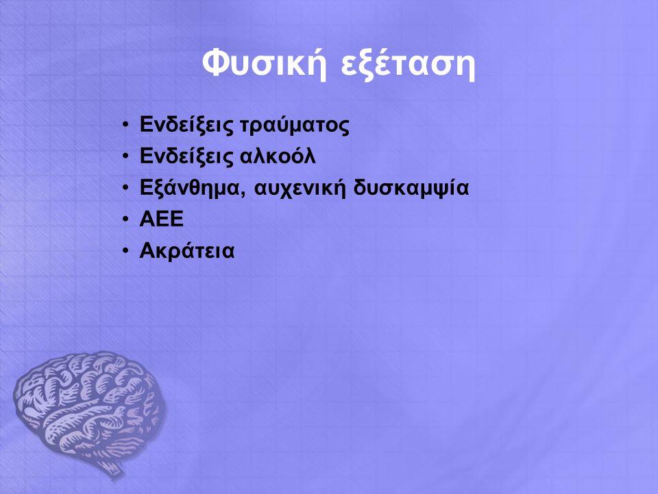 Φυσική εξέταση Ενδείξεις τραύματος Ενδείξεις αλκοόλ Εξάνθημα, αυχενική δυσκαμψία ΑΕΕ Ακράτεια