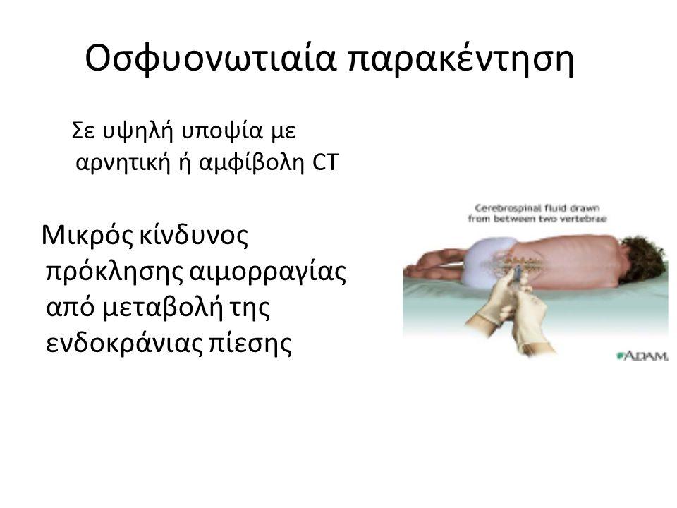 Οσφυονωτιαία παρακέντηση Σε υψηλή υποψία με αρνητική ή αμφίβολη CT Μικρός κίνδυνος πρόκλησης αιμορραγίας από μεταβολή της ενδοκράνιας πίεσης
