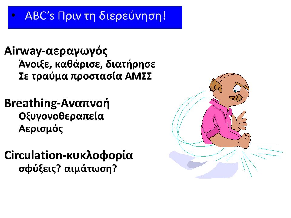 ABC's Πριν τη διερεύνηση! Airway-αεραγωγός Άνοιξε, καθάρισε, διατήρησε Σε τραύμα προστασία ΑΜΣΣ Breathing-Αναπνοή Οξυγονοθεραπεία Αερισμός Circulation