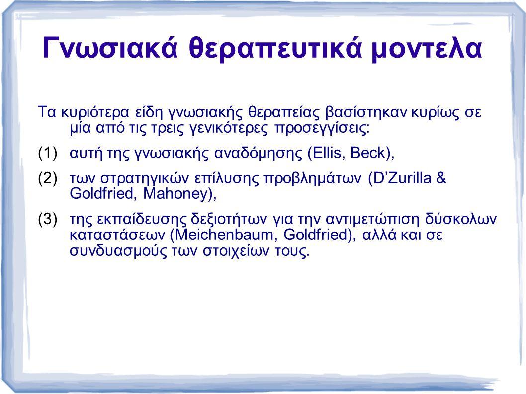 Γνωσιακά θεραπευτικά μοντελα Τα κυριότερα είδη γνωσιακής θεραπείας βασίστηκαν κυρίως σε µία από τις τρεις γενικότερες προσεγγίσεις: (1)αυτή της γνωσιακής αναδόµησης (Ellis, Beck), (2)των στρατηγικών επίλυσης προβληµάτων (D'Zurilla & Goldfried, Mahoney), (3)της εκπαίδευσης δεξιοτήτων για την αντιµετώπιση δύσκολων καταστάσεων (Meichenbaum, Goldfried), αλλά και σε συνδυασµούς των στοιχείων τους.