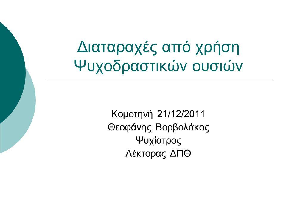 Διαταραχές από χρήση Ψυχοδραστικών ουσιών Κομοτηνή 21/12/2011 Θεοφάνης Βορβολάκος Ψυχίατρος Λέκτορας ΔΠΘ