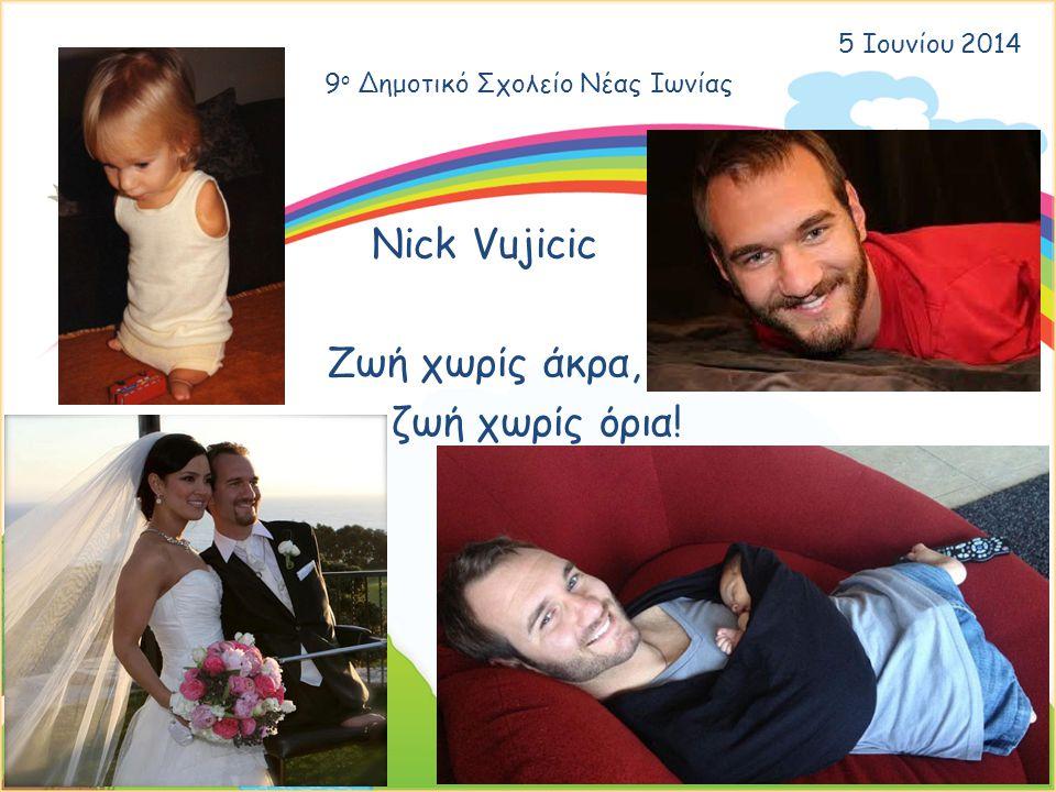 9 ο Δημοτικό Σχολείο Νέας Ιωνίας 5 Ιουνίου 2014 Nick Vujicic Ζωή χωρίς άκρα, ζωή χωρίς όρια!