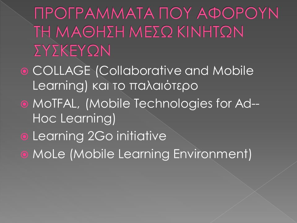  COLLAGE (Collaborative and Mobile Learning) και το παλαιότερο  MoTFAL, (Mobile Technologies for Ad- Hoc Learning)  Learning 2Go initiative  MoLe (Mobile Learning Environment)