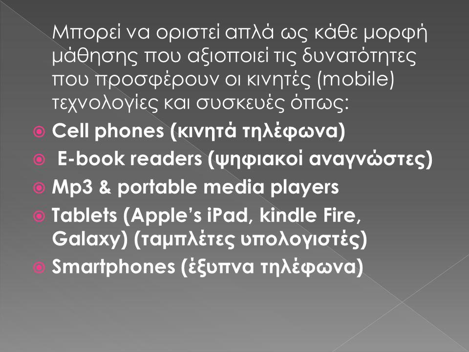Μπορεί να οριστεί απλά ως κάθε μορφή μάθησης που αξιοποιεί τις δυνατότητες που προσφέρουν οι κινητές (mobile) τεχνολογίες και συσκευές όπως:  Cell phones (κινητά τηλέφωνα)  E-book readers (ψηφιακοί αναγνώστες)  Mp3 & portable media players  Tablets (Apple's iPad, kindle Fire, Galaxy) (ταμπλέτες υπολογιστές)  Smartphones (έξυπνα τηλέφωνα)