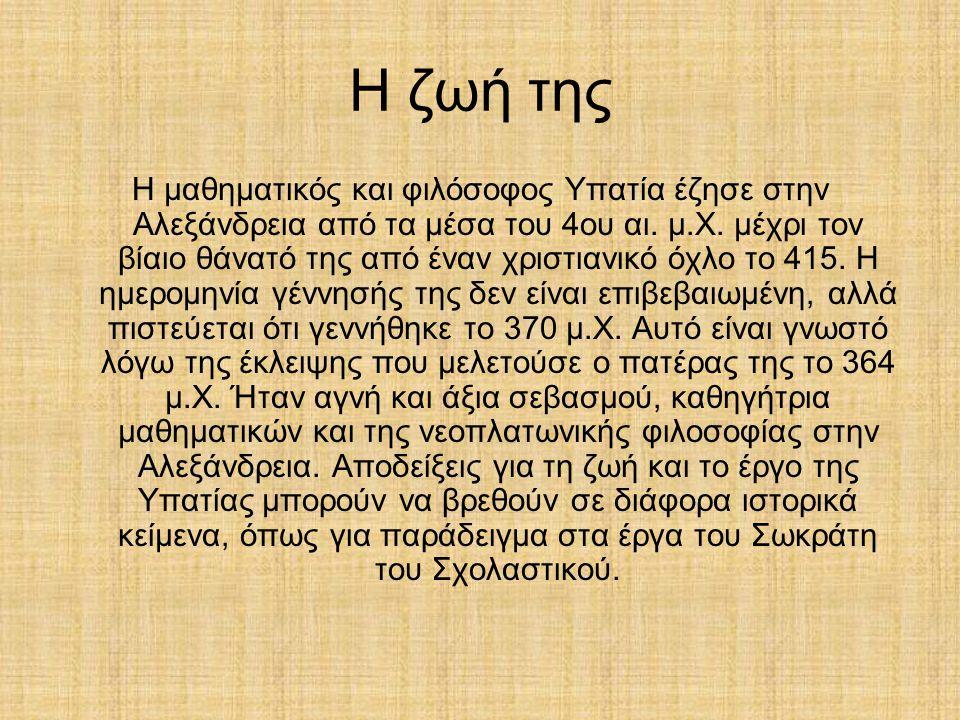 Η ζωή της Η μαθηματικός και φιλόσοφος Υπατία έζησε στην Αλεξάνδρεια από τα μέσα του 4ου αι.