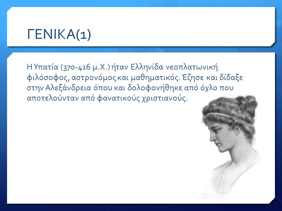 ΓΕΝΙΚΑ(1) Η Υπατία (370-416 μ.Χ.) ήταν Ελληνίδα νεοπλατωνική φιλόσοφος, αστρονόμος και μαθηματικός.