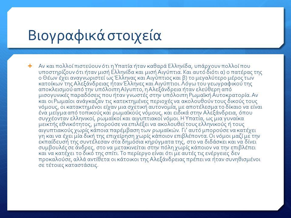 Βιογραφικά στοιχεία  Αν και πολλοί πιστεύουν ότι η Υπατία ήταν καθαρά Ελληνίδα, υπάρχουν πολλοί που υποστηρίζουν ότι ήταν μισή Ελληνίδα και μισή Αιγύπτια.