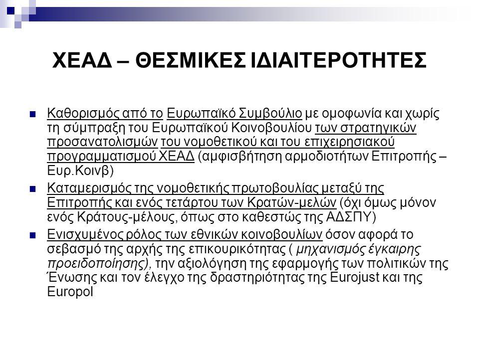 ΧΕΑΔ – ΘΕΣΜΙΚΕΣ ΙΔΙΑΙΤΕΡΟΤΗΤΕΣ Καθορισμός από το Ευρωπαϊκό Συμβούλιο με ομοφωνία και χωρίς τη σύμπραξη του Ευρωπαϊκού Κοινοβουλίου των στρατηγικών προσανατολισμών του νομοθετικού και του επιχειρησιακού προγραμματισμού ΧΕΑΔ (αμφισβήτηση αρμοδιοτήτων Επιτροπής – Ευρ.Κοινβ) Καταμερισμός της νομοθετικής πρωτοβουλίας μεταξύ της Επιτροπής και ενός τετάρτου των Κρατών-μελών (όχι όμως μόνον ενός Κράτους-μέλους, όπως στο καθεστώς της ΑΔΣΠΥ) Ενισχυμένος ρόλος των εθνικών κοινοβουλίων όσον αφορά το σεβασμό της αρχής της επικουρικότητας ( μηχανισμός έγκαιρης προειδοποίησης), την αξιολόγηση της εφαρμογής των πολιτικών της Ένωσης και τον έλεγχο της δραστηριότητας της Eurojust και της Europol